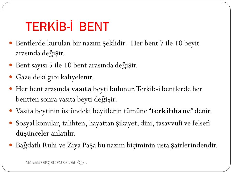 TERKİB-İ BENT Bentlerde kurulan bir nazım şeklidir. Her bent 7 ile 10 beyit arasında değişir. Bent sayısı 5 ile 10 bent arasında değişir.