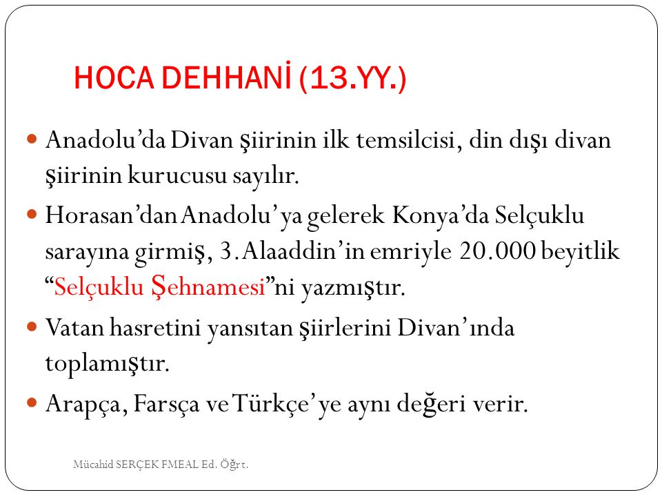 HOCA DEHHANİ (13.YY.) Anadolu'da Divan şiirinin ilk temsilcisi, din dışı divan şiirinin kurucusu sayılır.