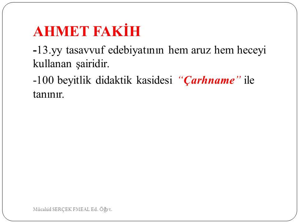 AHMET FAKİH -13.yy tasavvuf edebiyatının hem aruz hem heceyi kullanan şairidir. -100 beyitlik didaktik kasidesi Çarhname ile tanınır.