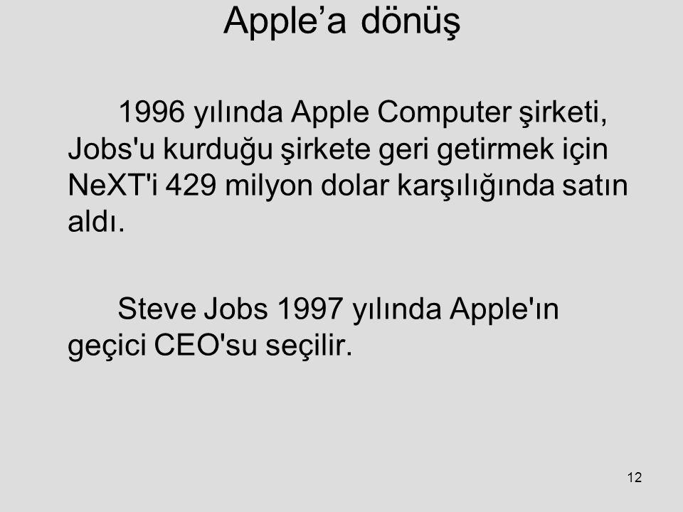 Apple'a dönüş 1996 yılında Apple Computer şirketi, Jobs u kurduğu şirkete geri getirmek için NeXT i 429 milyon dolar karşılığında satın aldı.