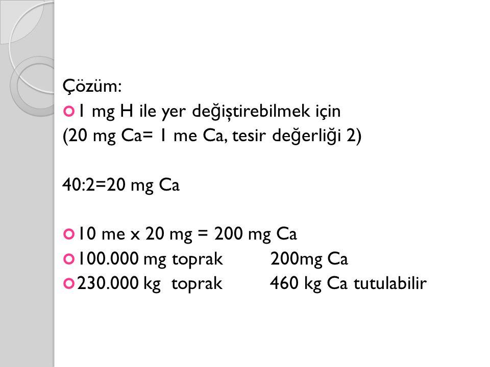 Çözüm: 1 mg H ile yer değiştirebilmek için. (20 mg Ca= 1 me Ca, tesir değerliği 2) 40:2=20 mg Ca.