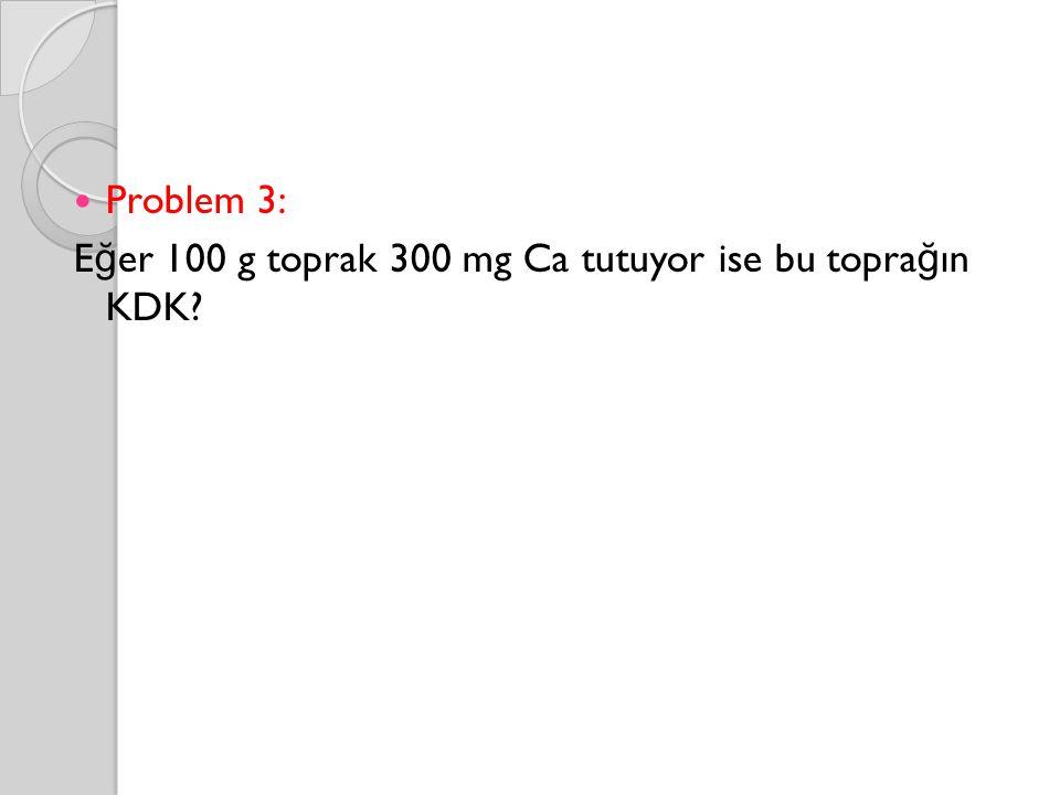 Problem 3: Eğer 100 g toprak 300 mg Ca tutuyor ise bu toprağın KDK