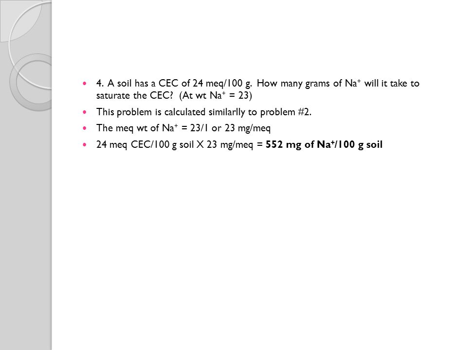 4. A soil has a CEC of 24 meq/100 g. How many grams of Na+ will it take to saturate the CEC (At wt Na+ = 23)