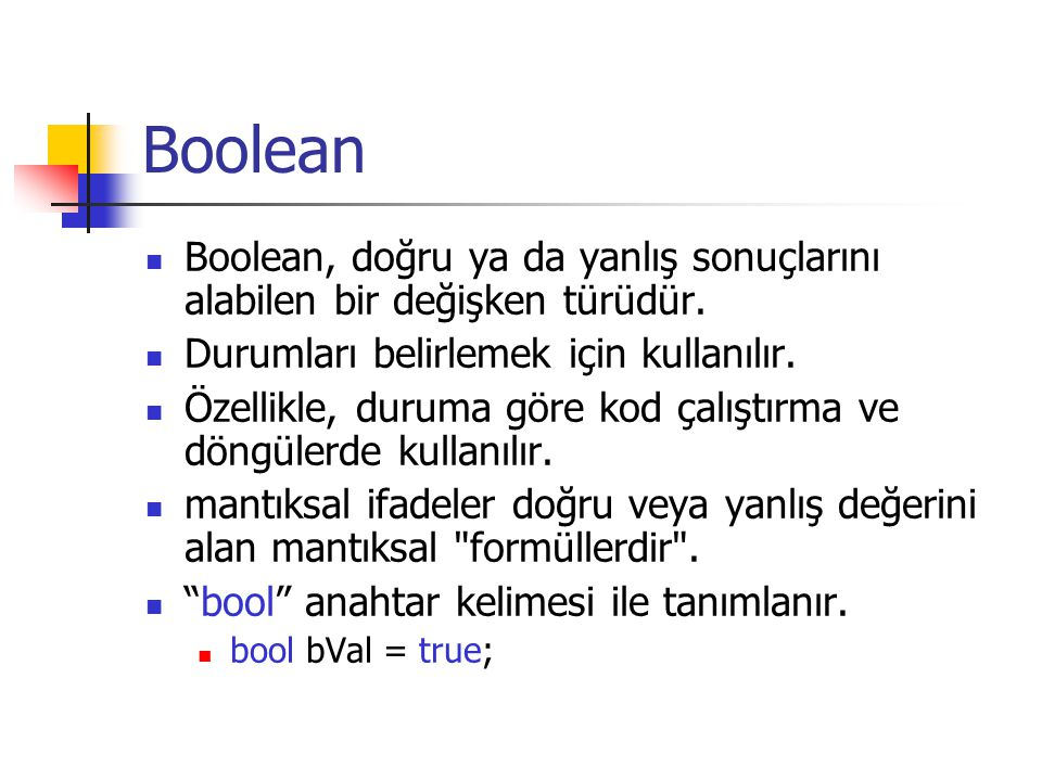 Boolean Boolean, doğru ya da yanlış sonuçlarını alabilen bir değişken türüdür. Durumları belirlemek için kullanılır.