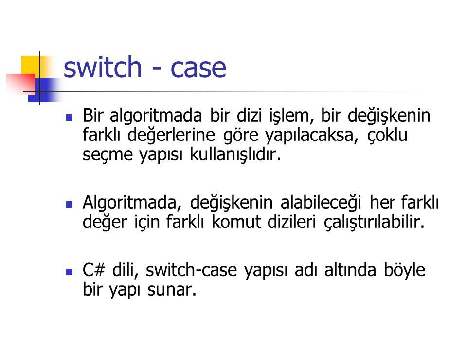 switch - case Bir algoritmada bir dizi işlem, bir değişkenin farklı değerlerine göre yapılacaksa, çoklu seçme yapısı kullanışlıdır.