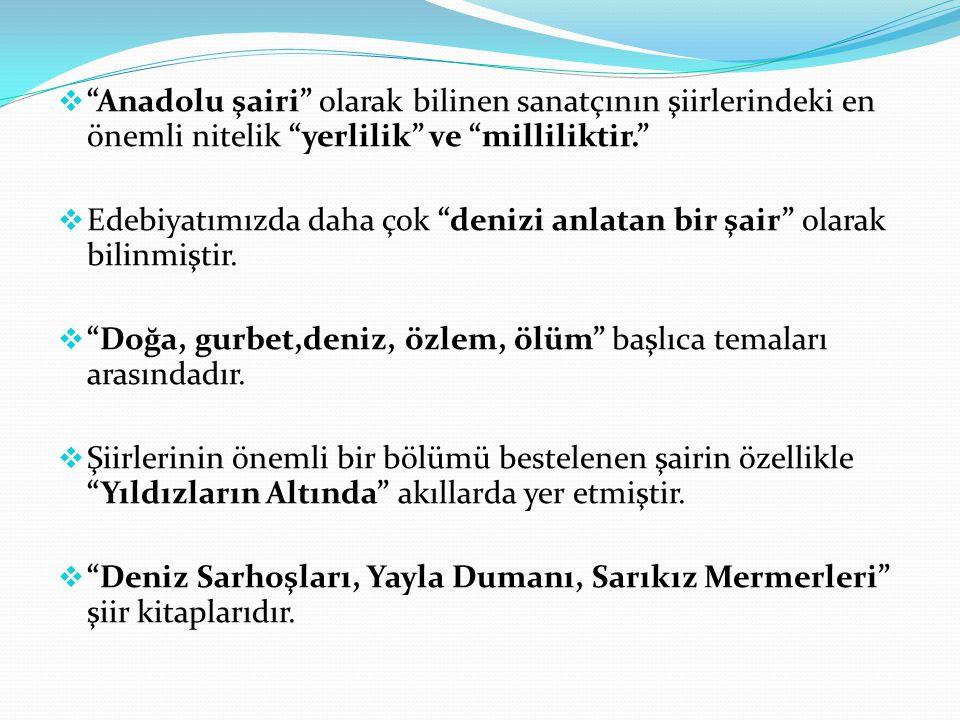 Anadolu şairi olarak bilinen sanatçının şiirlerindeki en önemli nitelik yerlilik ve milliliktir.
