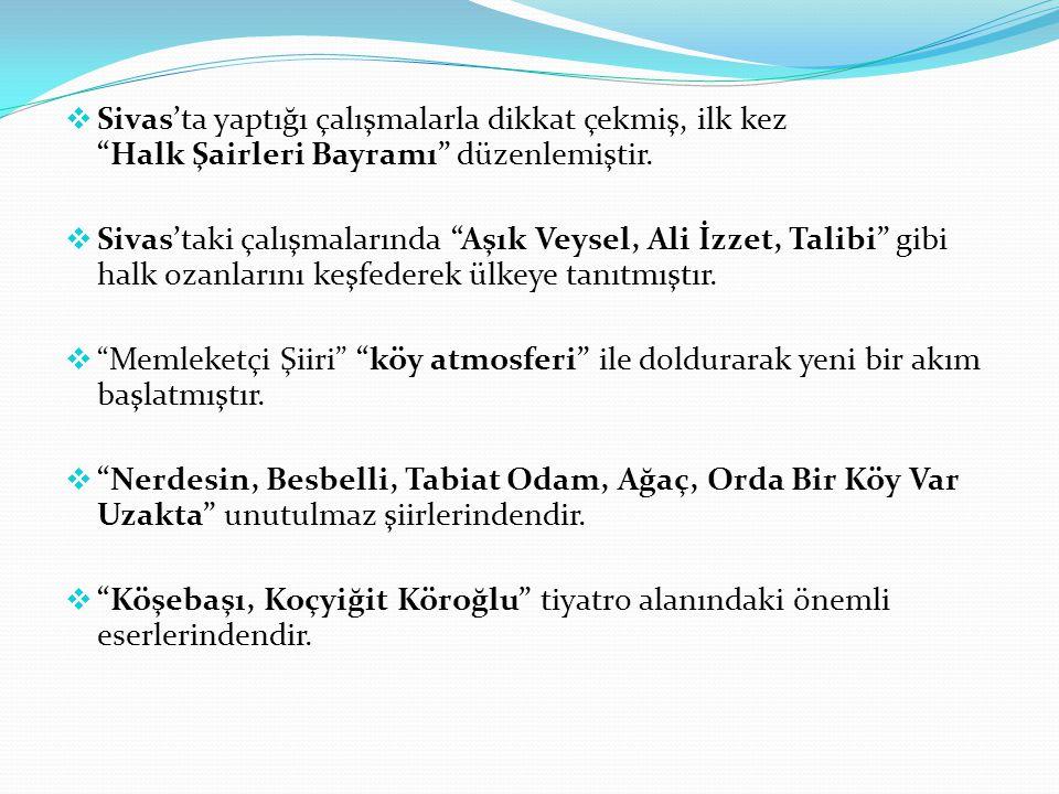 Sivas'ta yaptığı çalışmalarla dikkat çekmiş, ilk kez Halk Şairleri Bayramı düzenlemiştir.