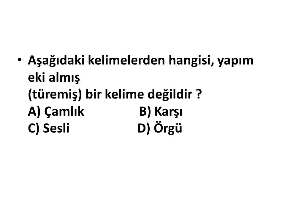 Aşağıdaki kelimelerden hangisi, yapım eki almış (türemiş) bir kelime değildir A) Çamlık B) Karşı C) Sesli D) Örgü