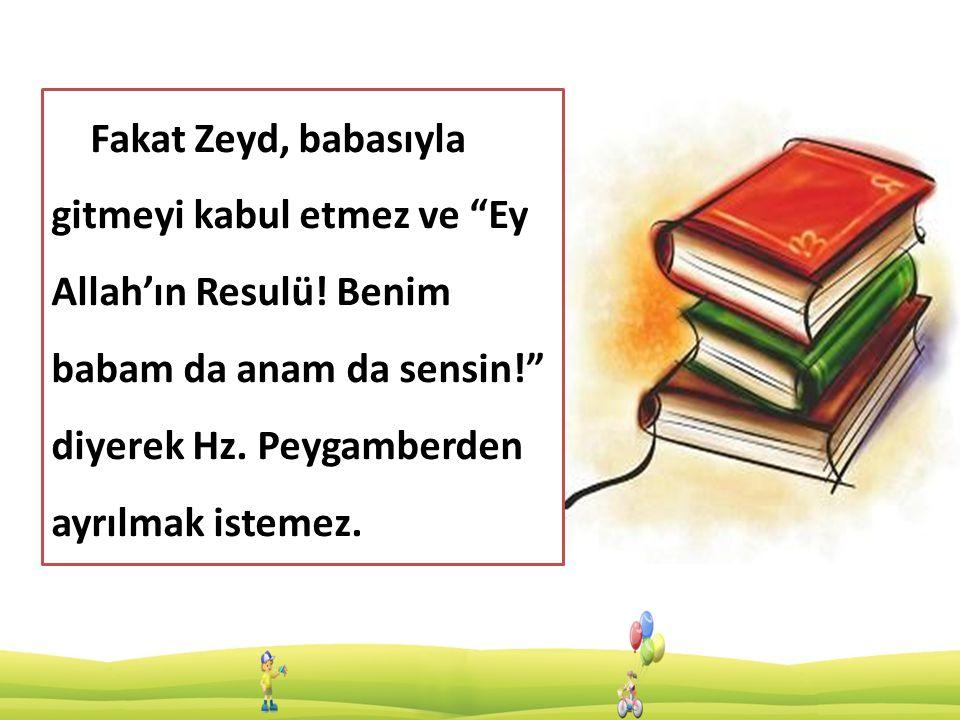 Fakat Zeyd, babasıyla gitmeyi kabul etmez ve Ey Allah'ın Resulü