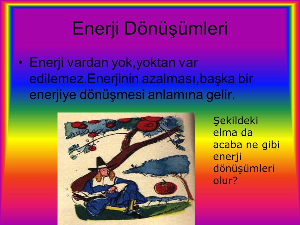 Enerji Dönüşümleri Enerji vardan yok,yoktan var edilemez.Enerjinin azalması,başka bir enerjiye dönüşmesi anlamına gelir.