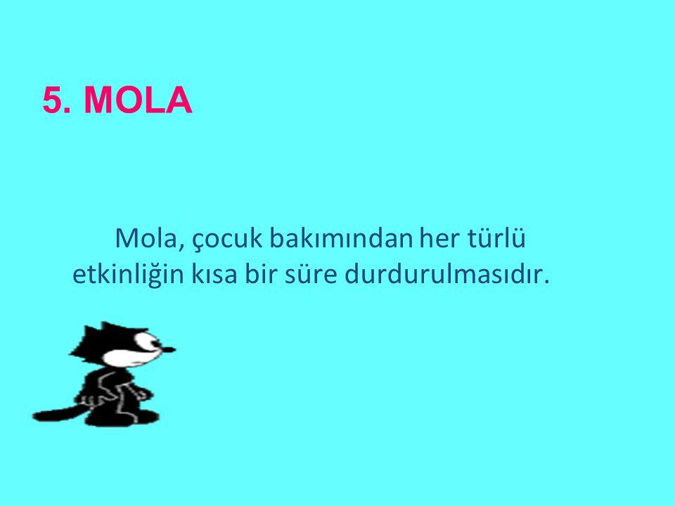 5. MOLA Mola, çocuk bakımından her türlü etkinliğin kısa bir süre durdurulmasıdır.