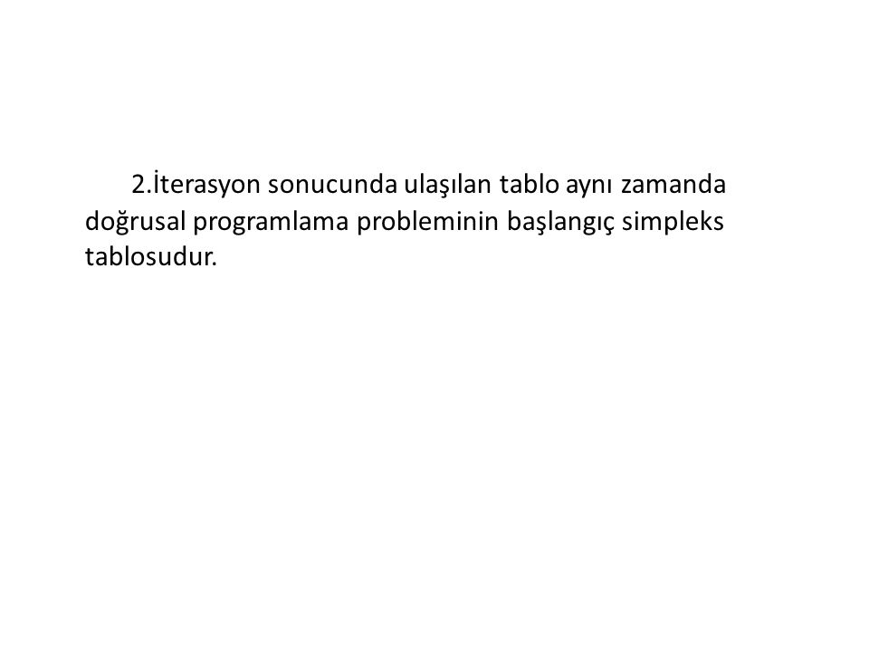 2.İterasyon sonucunda ulaşılan tablo aynı zamanda doğrusal programlama probleminin başlangıç simpleks tablosudur.
