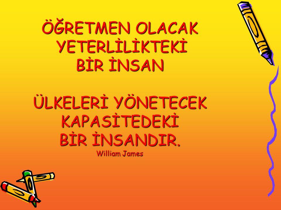 ÖĞRETMEN OLACAK YETERLİLİKTEKİ BİR İNSAN ÜLKELERİ YÖNETECEK KAPASİTEDEKİ BİR İNSANDIR. William James