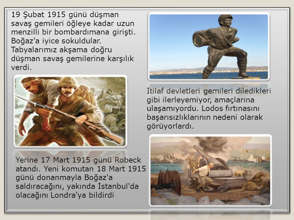 19 Şubat 1915 günü düşman savaş gemileri öğleye kadar uzun menzilli bir bombardımana girişti. Boğaz a iyice sokuldular. Tabyalarımız akşama doğru düşman savaş gemilerine karşılık verdi.