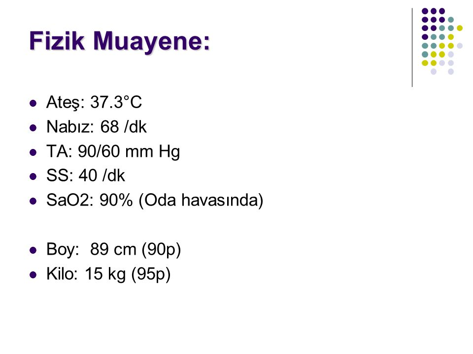Fizik Muayene: Ateş: 37.3°C Nabız: 68 /dk TA: 90/60 mm Hg SS: 40 /dk