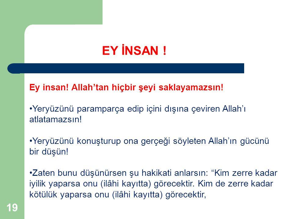 EY İNSAN ! 19 Ey insan! Allah'tan hiçbir şeyi saklayamazsın!