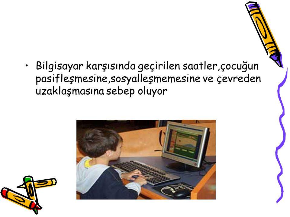 Bilgisayar karşısında geçirilen saatler,çocuğun pasifleşmesine,sosyalleşmemesine ve çevreden uzaklaşmasına sebep oluyor