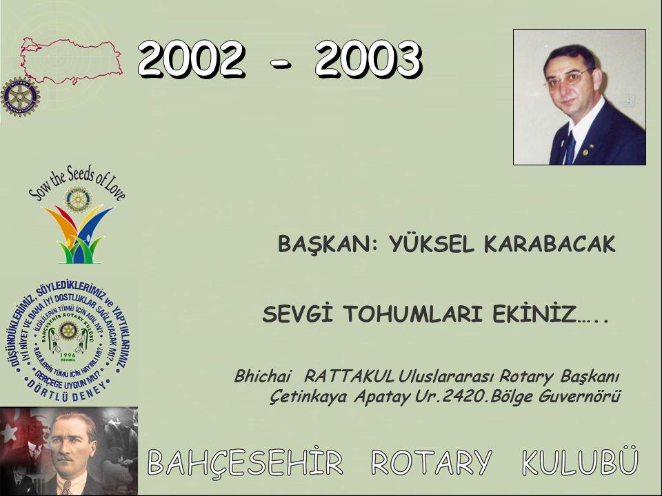 2002 - 2003 BAŞKAN: YÜKSEL KARABACAK SEVGİ TOHUMLARI EKİNİZ…..