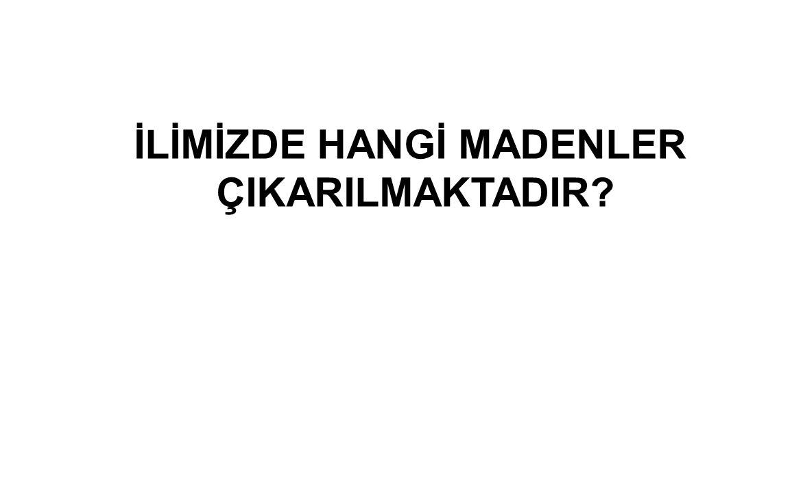 İLİMİZDE HANGİ MADENLER