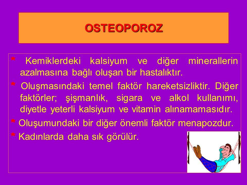 OSTEOPOROZ * Kemiklerdeki kalsiyum ve diğer minerallerin azalmasına bağlı oluşan bir hastalıktır.