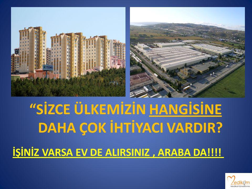 DAHA ÇOK İHTİYACI VARDIR İŞİNİZ VARSA EV DE ALIRSINIZ , ARABA DA!!!!