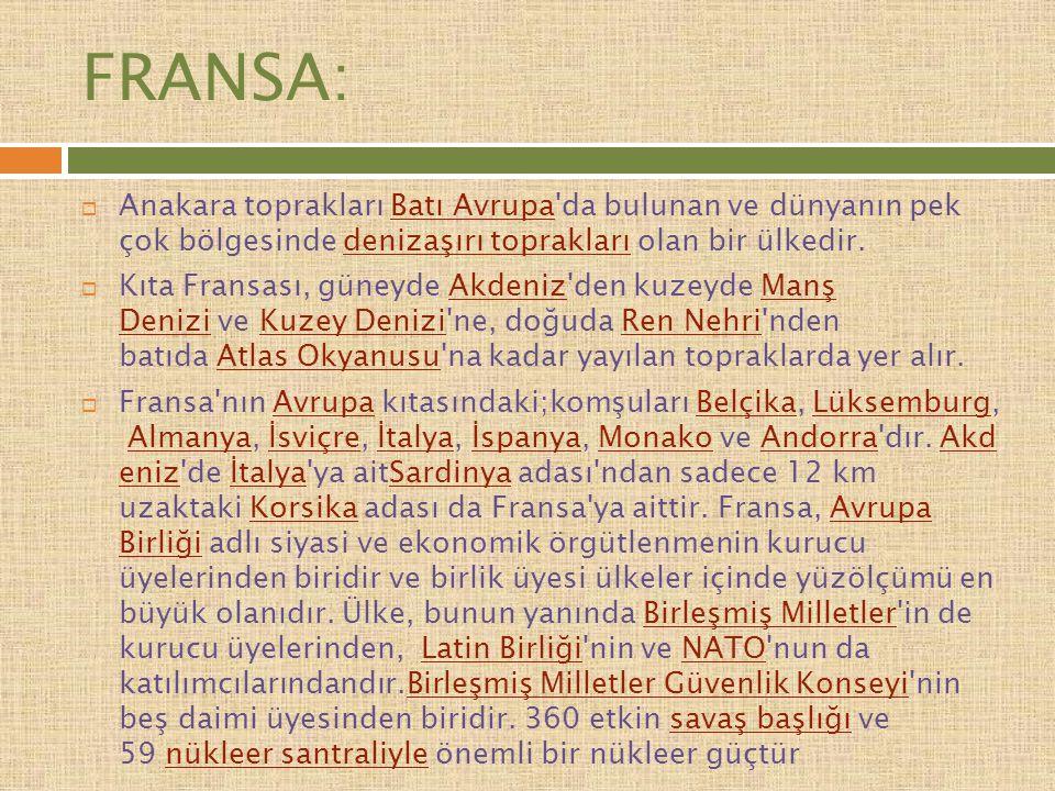 FRANSA: Anakara toprakları Batı Avrupa da bulunan ve dünyanın pek çok bölgesinde denizaşırı toprakları olan bir ülkedir.