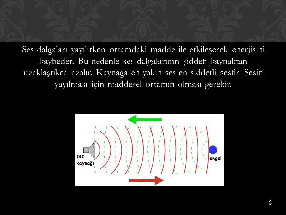 Ses dalgaları yayılırken ortamdaki madde ile etkileşerek enerjisini kaybeder. Bu nedenle ses dalgalarının şiddeti kaynaktan uzaklaştıkça azalır. Kaynağa en yakın ses en şiddetli sestir. Sesin yayılması için maddesel ortamın olması gerekir.