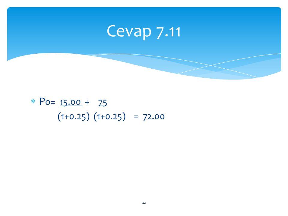 Cevap 7.11 Po= 15.00 + 75 (1+0.25) (1+0.25) = 72.00