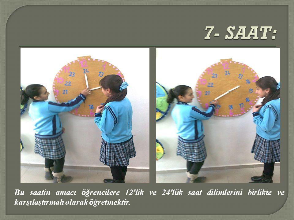 7- SAAT: Bu saatin amacı öğrencilere 12'lik ve 24'lük saat dilimlerini birlikte ve karşılaştırmalı olarak öğretmektir.