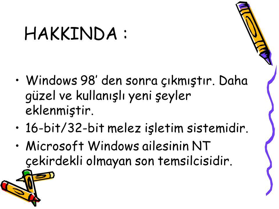 HAKKINDA : Windows 98' den sonra çıkmıştır. Daha güzel ve kullanışlı yeni şeyler eklenmiştir. 16-bit/32-bit melez işletim sistemidir.