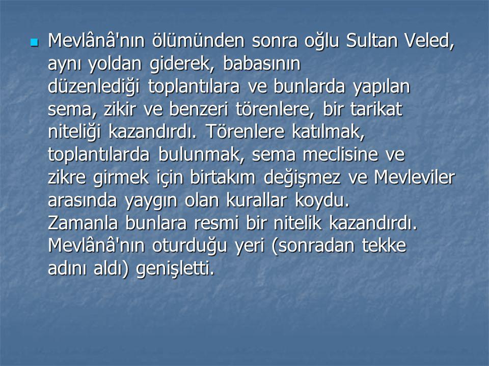 Mevlânâ nın ölümünden sonra oğlu Sultan Veled, aynı yoldan giderek, babasının düzenlediği toplantılara ve bunlarda yapılan sema, zikir ve benzeri törenlere, bir tarikat niteliği kazandırdı.