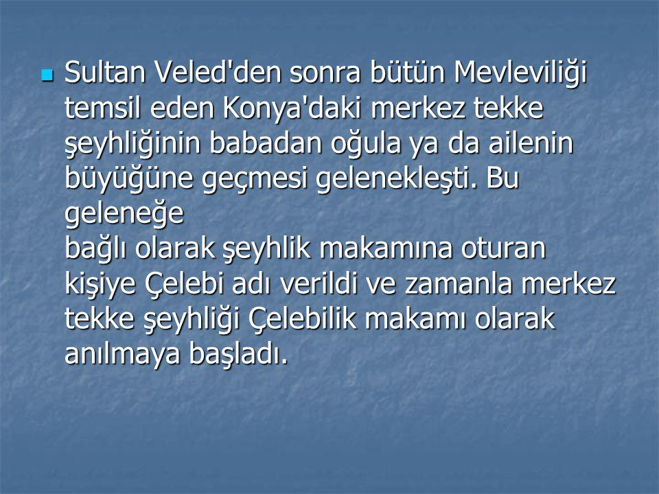 Sultan Veled den sonra bütün Mevleviliği temsil eden Konya daki merkez tekke şeyhliğinin babadan oğula ya da ailenin büyüğüne geçmesi gelenekleşti.