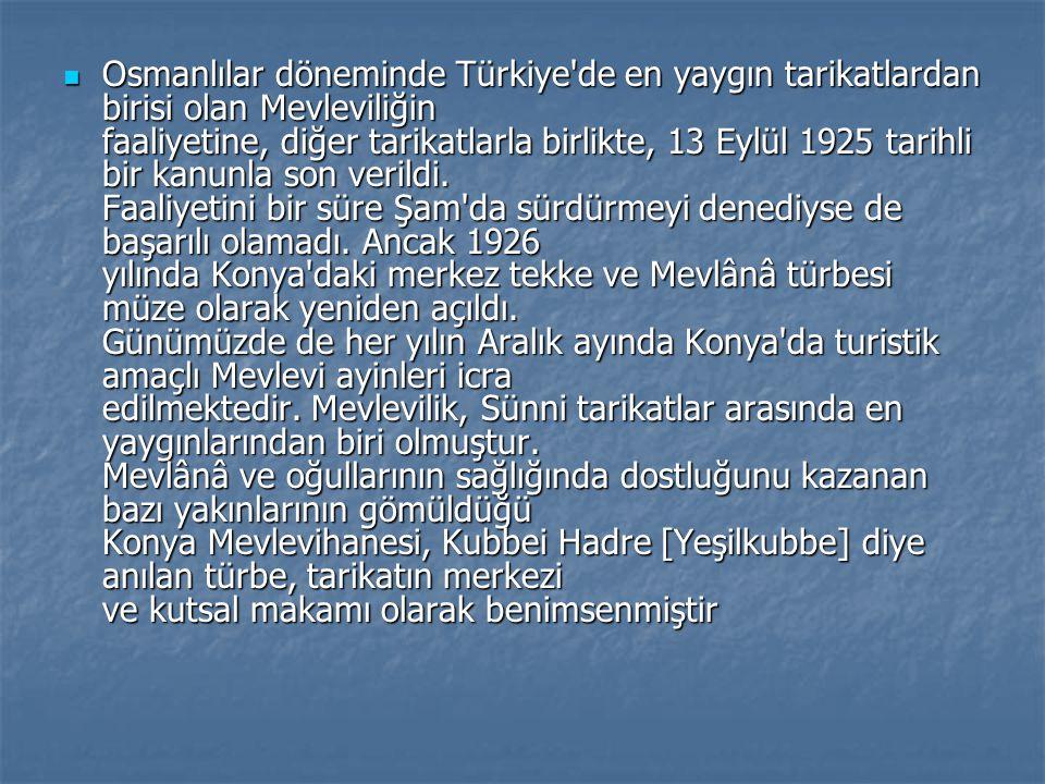 Osmanlılar döneminde Türkiye de en yaygın tarikatlardan birisi olan Mevleviliğin faaliyetine, diğer tarikatlarla birlikte, 13 Eylül 1925 tarihli bir kanunla son verildi.