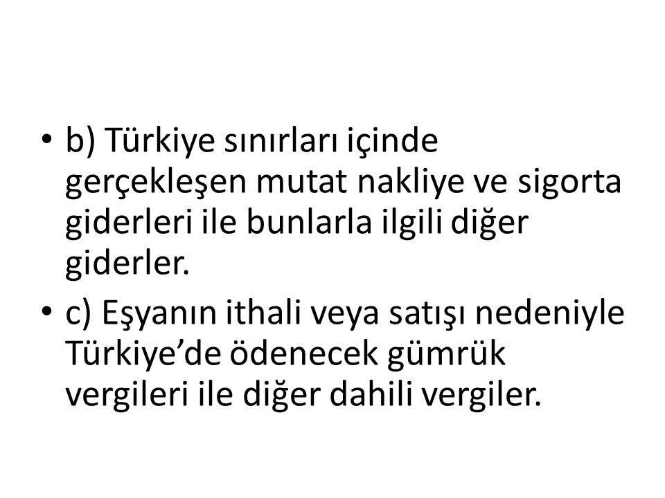 b) Türkiye sınırları içinde gerçekleşen mutat nakliye ve sigorta giderleri ile bunlarla ilgili diğer giderler.