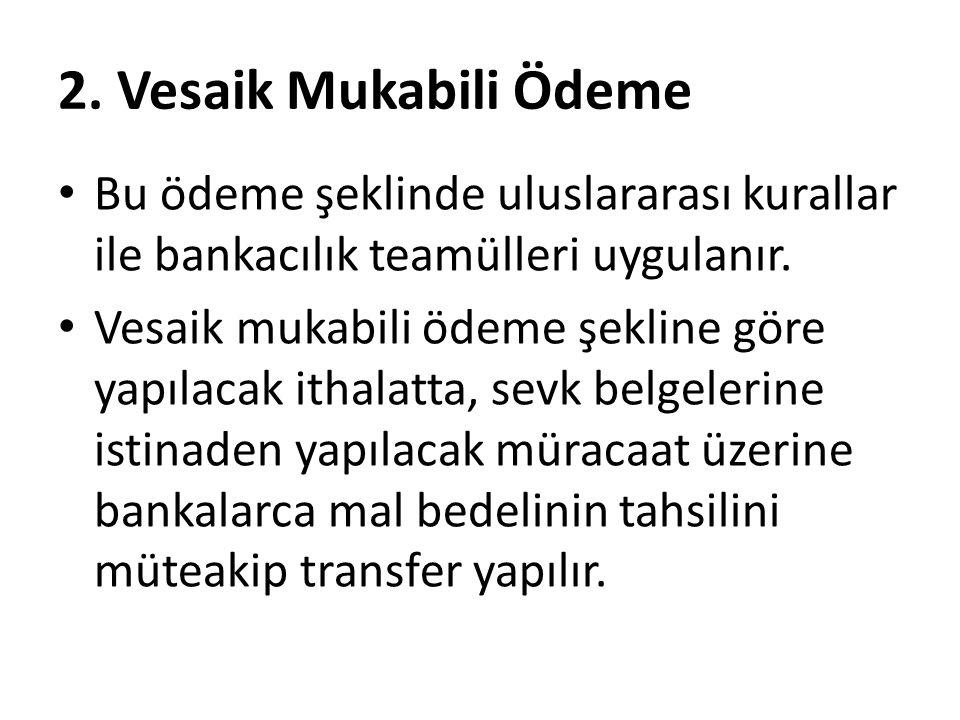 2. Vesaik Mukabili Ödeme Bu ödeme şeklinde uluslararası kurallar ile bankacılık teamülleri uygulanır.