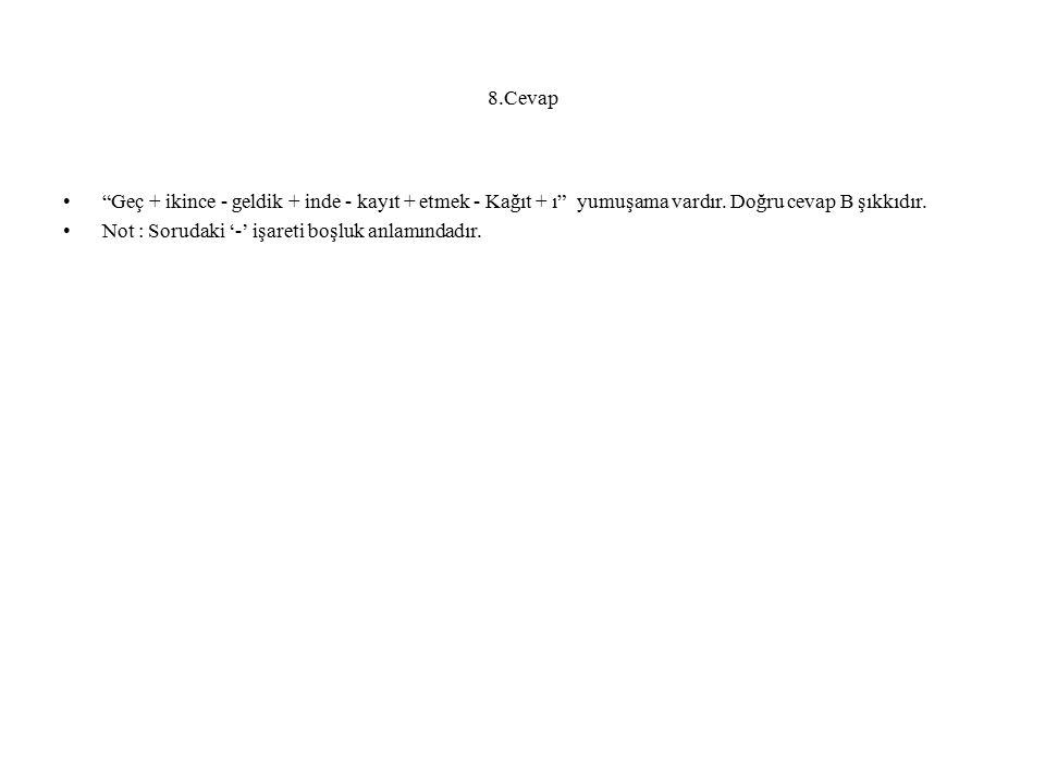 8.Cevap Geç + ikince - geldik + inde - kayıt + etmek - Kağıt + ı yumuşama vardır. Doğru cevap B şıkkıdır.