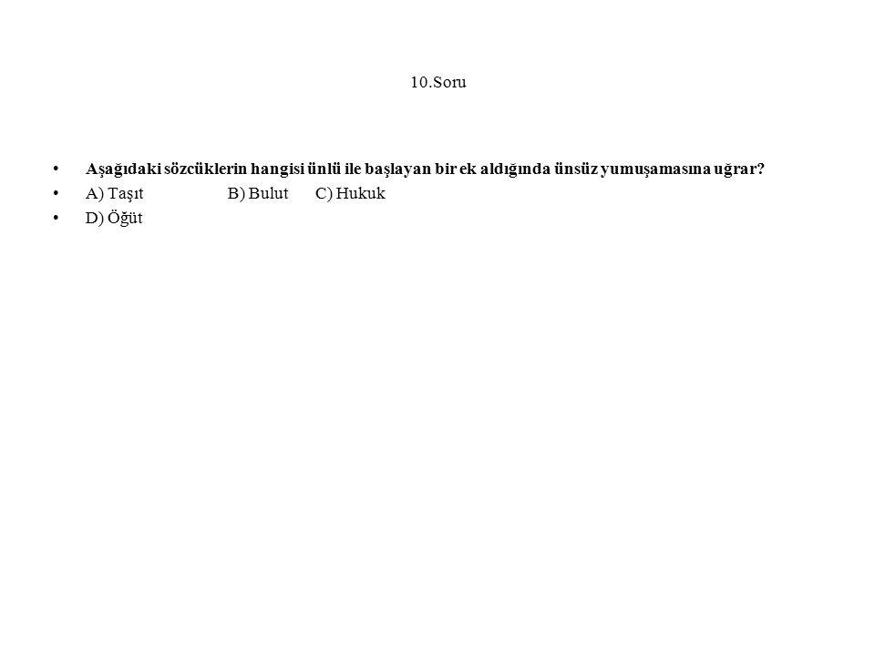 10.Soru Aşağıdaki sözcüklerin hangisi ünlü ile başlayan bir ek aldığında ünsüz yumuşamasına uğrar A) Taşıt B) Bulut C) Hukuk.