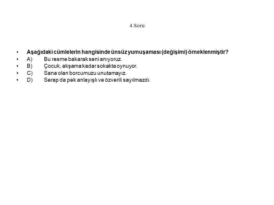 4.Soru Aşağıdaki cümlelerin hangisinde ünsüz yumuşaması (değişimi) örneklenmiştir A) Bu resme bakarak seni anıyoruz.