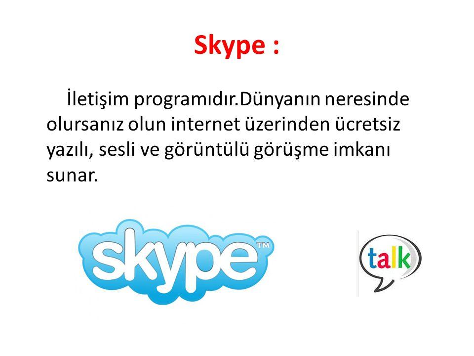 Skype : İletişim programıdır.Dünyanın neresinde olursanız olun internet üzerinden ücretsiz yazılı, sesli ve görüntülü görüşme imkanı sunar.