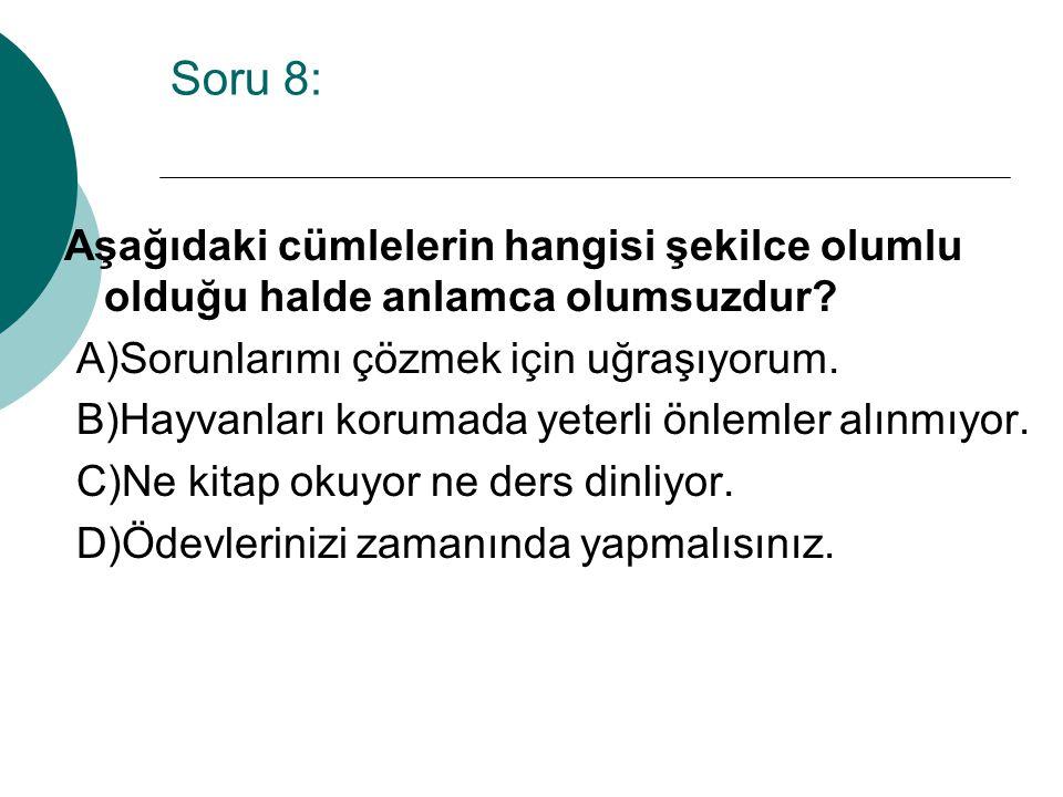 Soru 8: Aşağıdaki cümlelerin hangisi şekilce olumlu olduğu halde anlamca olumsuzdur A)Sorunlarımı çözmek için uğraşıyorum.