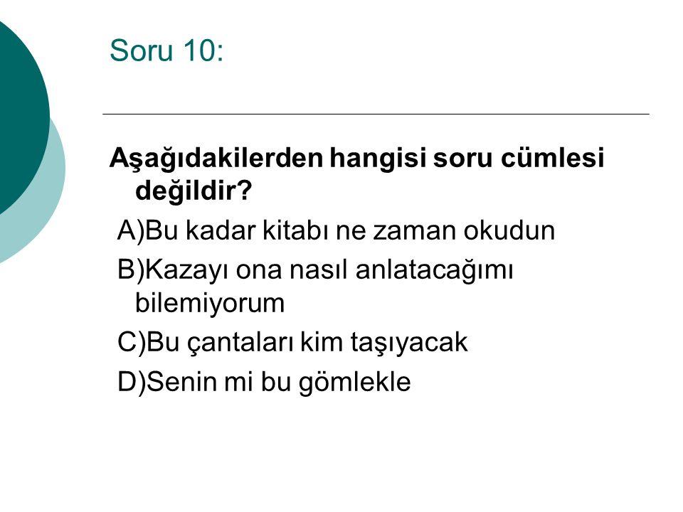 Soru 10: Aşağıdakilerden hangisi soru cümlesi değildir