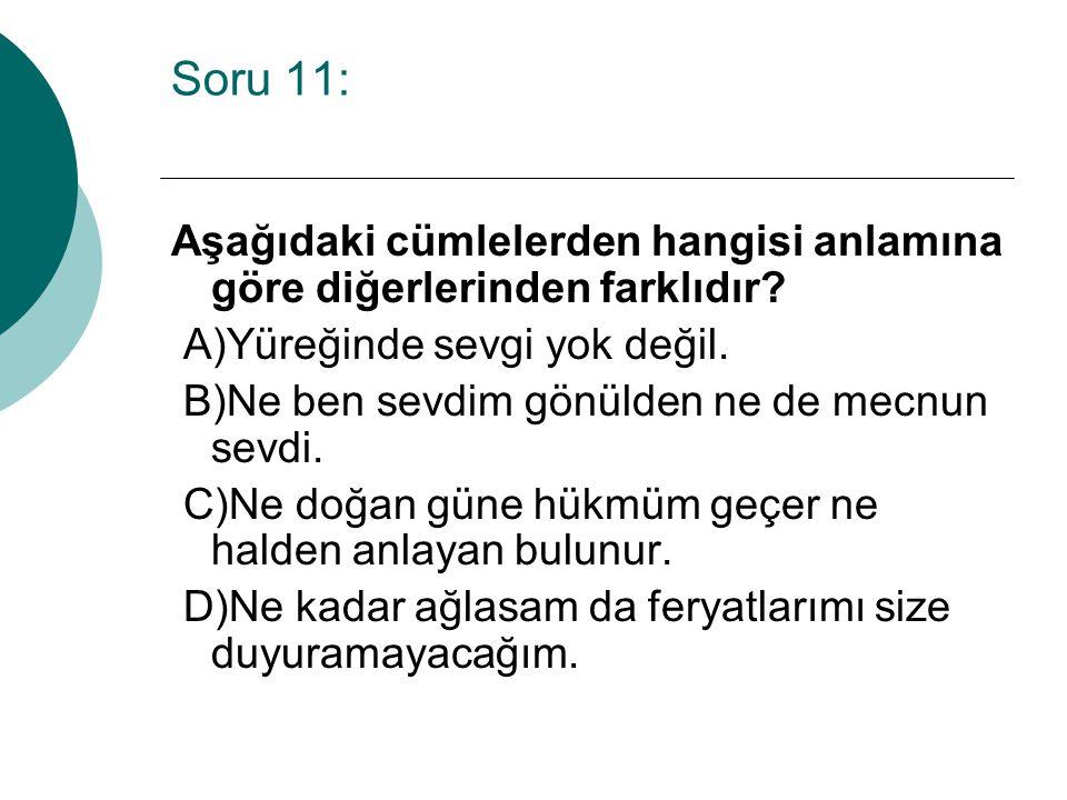 Soru 11: Aşağıdaki cümlelerden hangisi anlamına göre diğerlerinden farklıdır A)Yüreğinde sevgi yok değil.