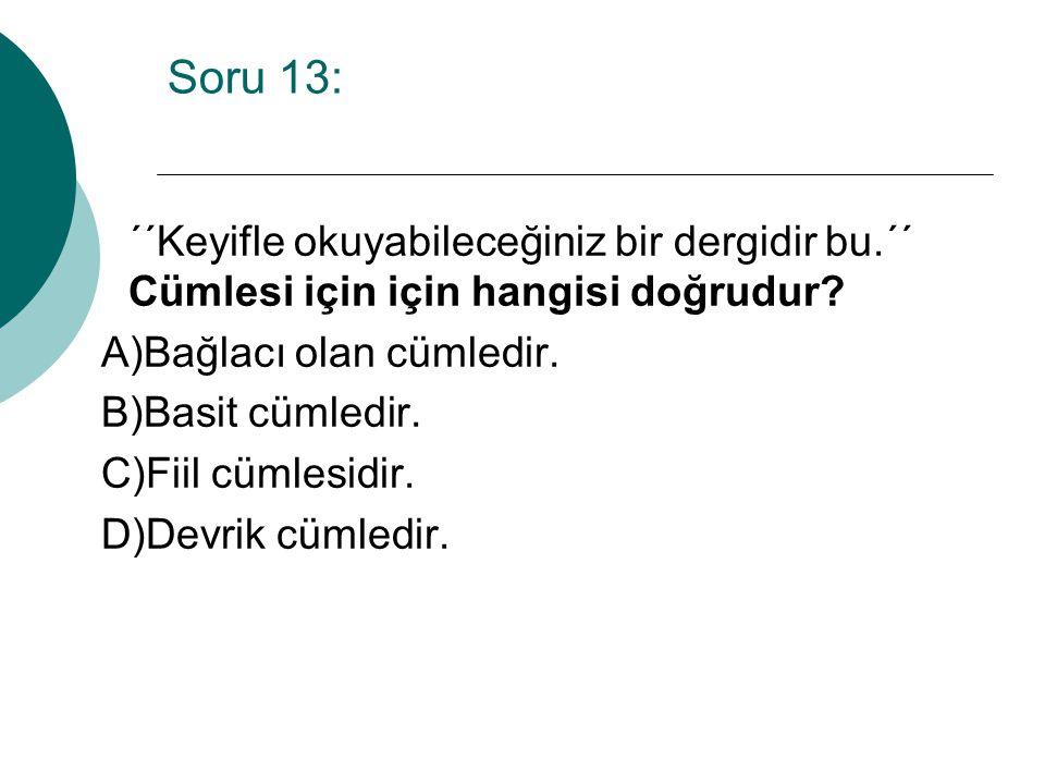 Soru 13: ´´Keyifle okuyabileceğiniz bir dergidir bu.´´ Cümlesi için için hangisi doğrudur A)Bağlacı olan cümledir.
