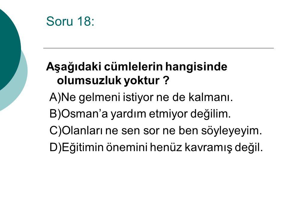 Soru 18: Aşağıdaki cümlelerin hangisinde olumsuzluk yoktur