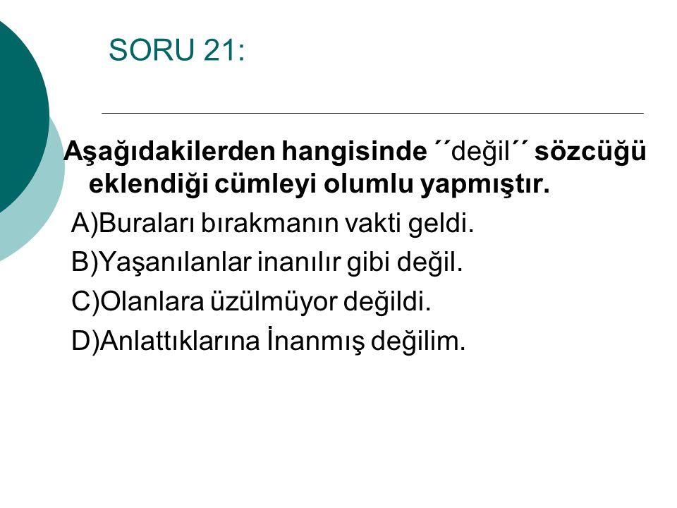 SORU 21: Aşağıdakilerden hangisinde ´´değil´´ sözcüğü eklendiği cümleyi olumlu yapmıştır. A)Buraları bırakmanın vakti geldi.