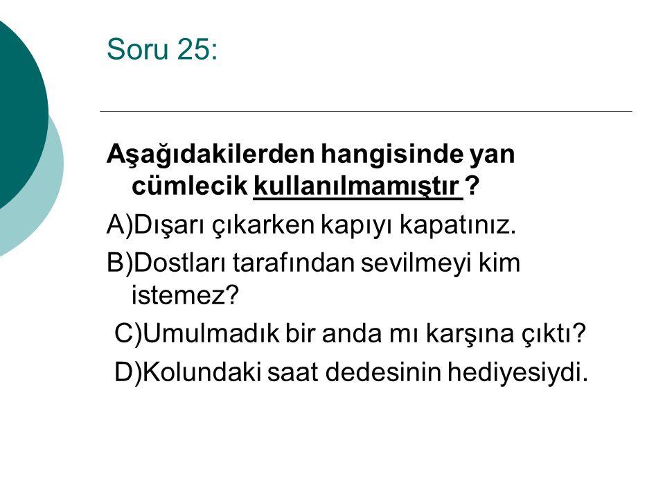 Soru 25: Aşağıdakilerden hangisinde yan cümlecik kullanılmamıştır