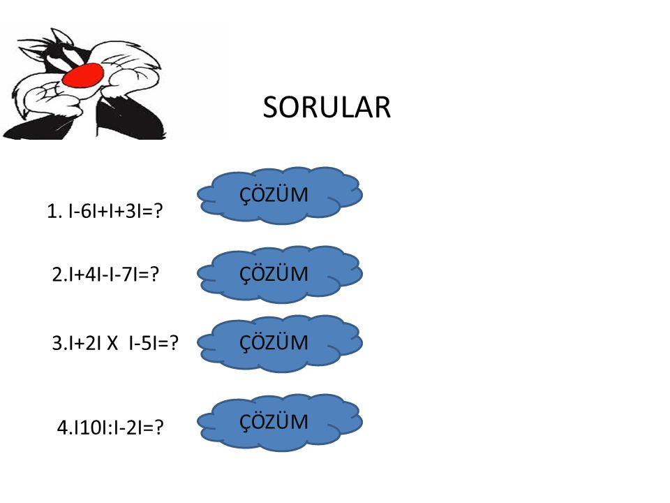 SORULAR ÇÖZÜM 1. I-6I+I+3I= ÇÖZÜM 2.I+4I-I-7I= ÇÖZÜM 3.I+2I X I-5I=