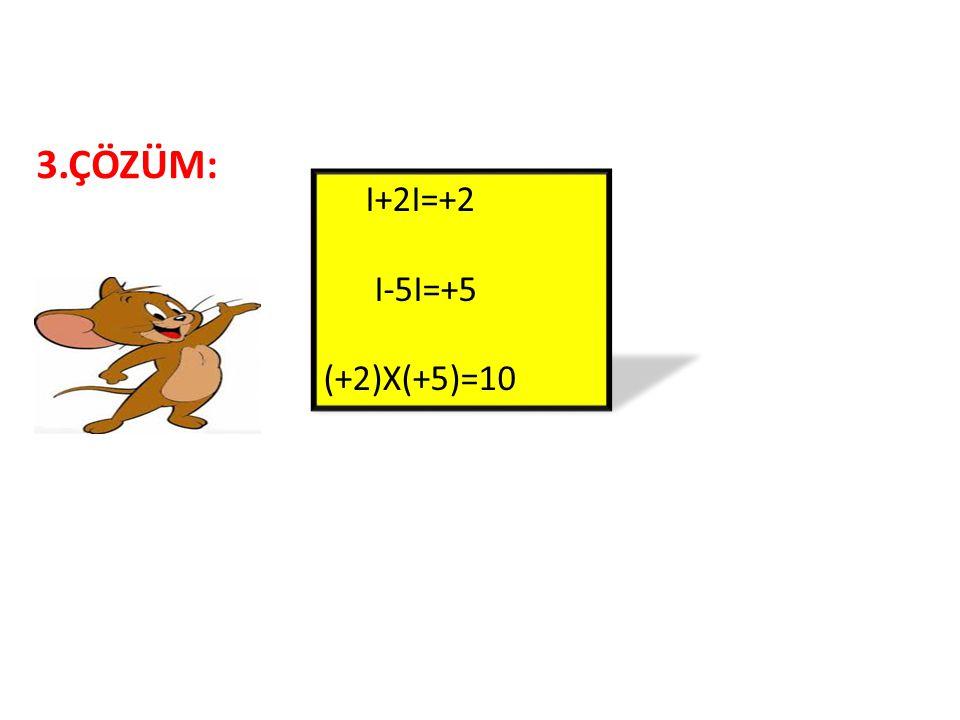 3.ÇÖZÜM: I+2I=+2 I-5I=+5 (+2)X(+5)=10
