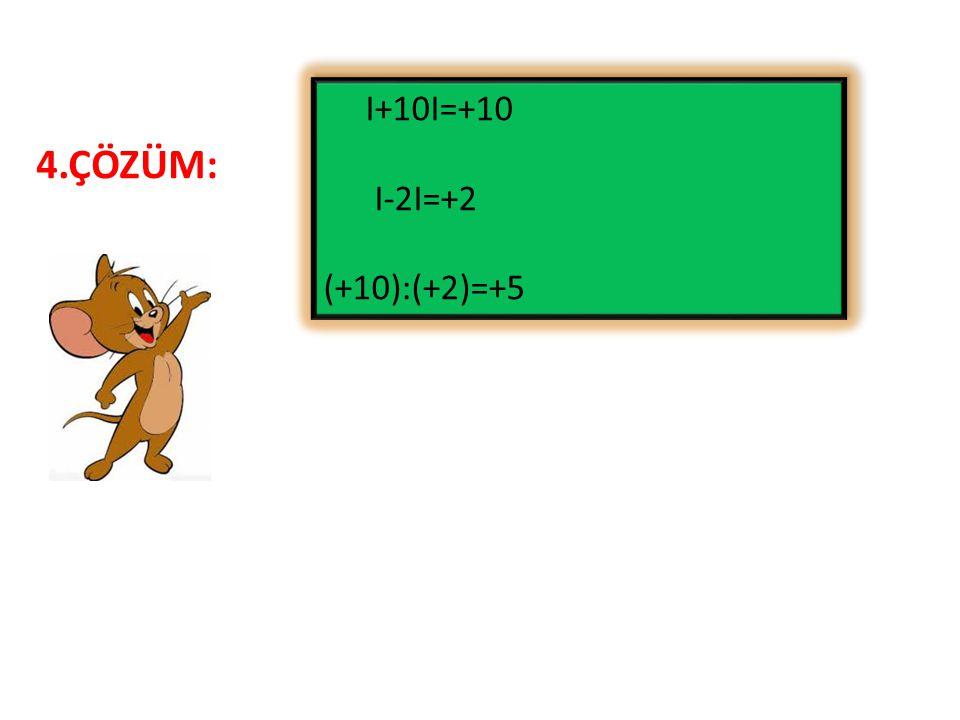 I+10I=+10 I-2I=+2 (+10):(+2)=+5 4.ÇÖZÜM: