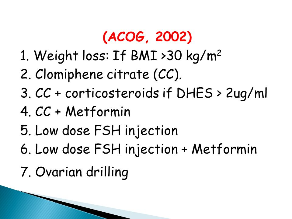 (ACOG, 2002) 1. Weight loss: If BMI >30 kg/m2. 2. Clomiphene citrate (CC). 3. CC + corticosteroids if DHES > 2ug/ml.